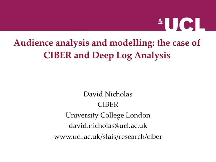 Audience analysis and modelling: the case of  CIBER and Deep Log Analysis   David Nicholas CIBER University College London...