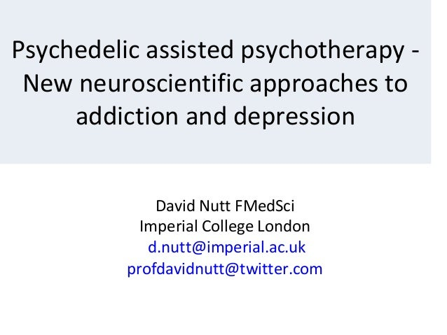 David Nutt FMedSci Imperial College London d.nutt@imperial.ac.uk profdavidnutt@twitter.com Psychedelic assisted psychother...