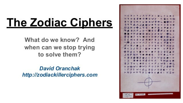The Zodiac Ciphers What do we know? And when can we stop trying to solve them? David Oranchak http://zodiackillerciphers.c...