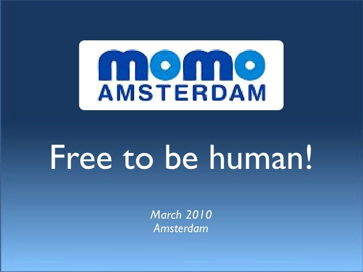 Free to be human!       March 2010       Amsterdam