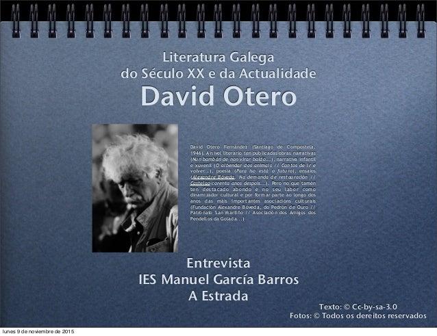 David Otero Entrevista IES Manuel García Barros A Estrada Literatura Galega do Século XX e da Actualidade Texto: © Cc-by-s...