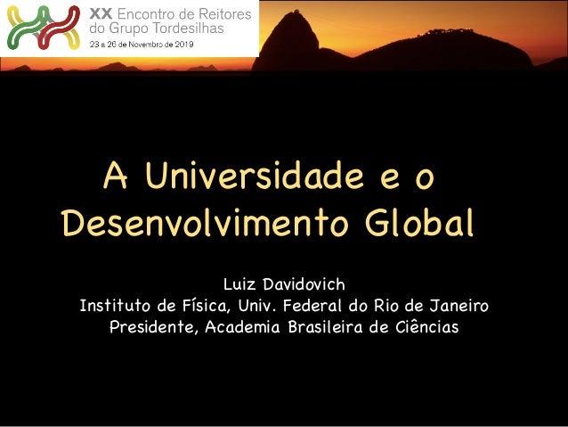 A Universidade e o Desenvolvimento Global Luiz Davidovich Instituto de Física, Univ. Federal do Rio de Janeiro Presidente,...