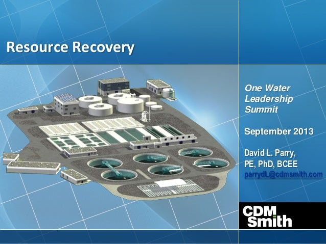 Resource Recovery One Water Leadership Summit September 2013 David L. Parry, PE, PhD, BCEE parrydL@cdmsmith.com
