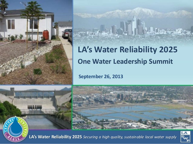 LA's Water Reliability 2025 Securing a high quality, sustainable local water supply September 26, 2013 LA's Water Reliabil...