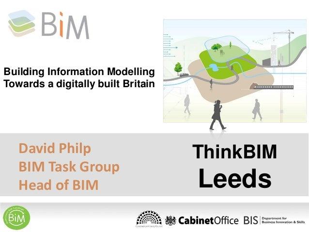 Building Information Modelling Towards a digitally built Britain  David Philp BIM Task Group Head of BIM  ThinkBIM  Leeds
