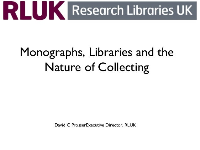 Monographs, Libraries and the Nature of Collecting  David C ProsserExecutive Director, RLUK