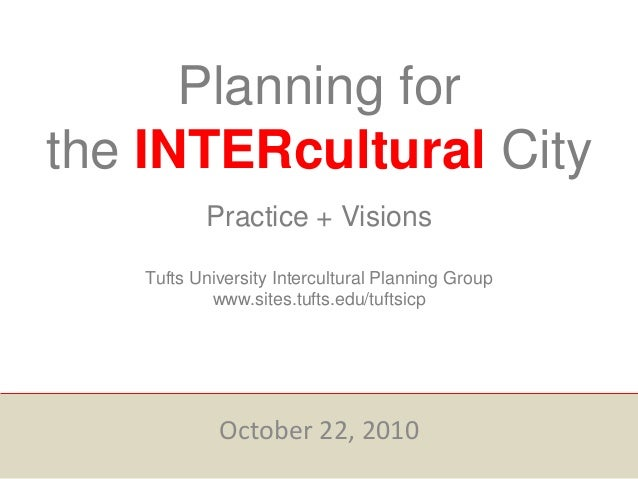 Planning for the INTERcultural City Practice + Visions Tufts University Intercultural Planning Group www.sites.tufts.edu/t...