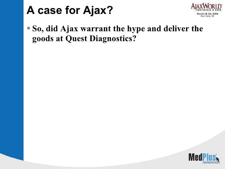 A case for Ajax? <ul><li>So, did Ajax warrant the hype and deliver the goods at Quest Diagnostics? </li></ul>