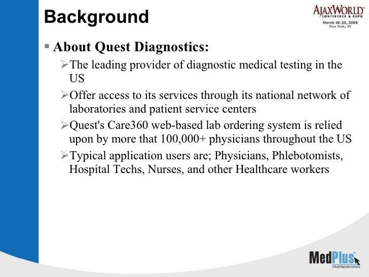 Background <ul><li>About Quest Diagnostics: </li></ul><ul><ul><li>The leading provider of diagnostic medical testing in th...