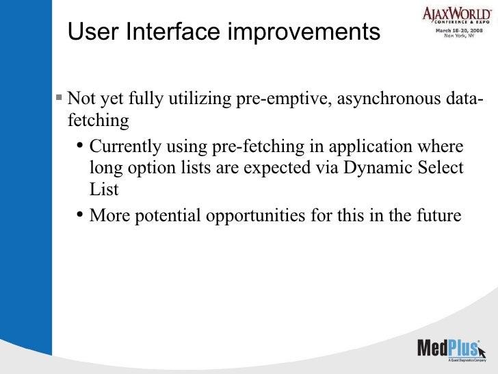 User Interface improvements <ul><li>Not yet fully utilizing pre-emptive, asynchronous data-fetching </li></ul><ul><ul><li>...