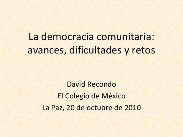 La democracia comunitaria: avances, dificultades y retos David Recondo El Colegio de México La Paz, 20 de octubre de 2010