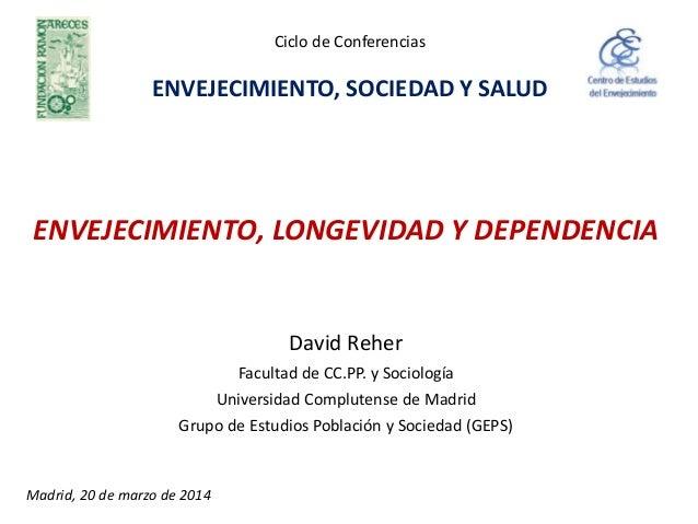 ENVEJECIMIENTO, LONGEVIDAD Y DEPENDENCIA David Reher Facultad de CC.PP. y Sociología Universidad Complutense de Madrid Gru...