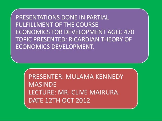 PRESENTATIONS DONE IN PARTIALFULFILLMENT OF THE COURSEECONOMICS FOR DEVELOPMENT AGEC 470TOPIC PRESENTED: RICARDIAN THEORY ...