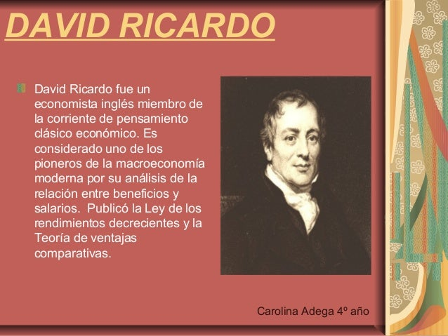 david ricardo David ricardo, working in the early part of the 19th century, realised that absolute  advantage was a limited case of a more general theory consider table 1.