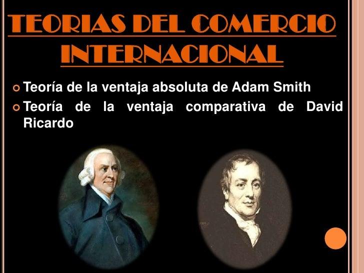 TEORIAS DEL COMERCIO   INTERNACIONAL Teoríade la ventaja absoluta de Adam Smith Teoría de la ventaja comparativa de Davi...