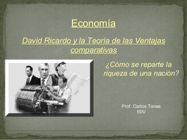 EconomíaDavid Ricardo y la Teoría de las Ventajas             comparativas                        ¿Cómo se reparte la     ...