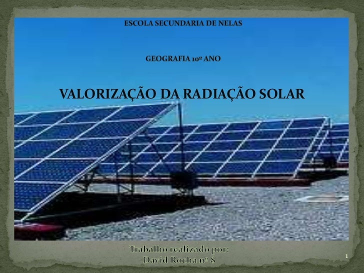 Escola Secundaria de Nelas<br />Geografia 10º ano <br />VALORIZAÇÃO DA RADIAÇÃO SOLAR<br />Trabalho realizado por:<br />Da...