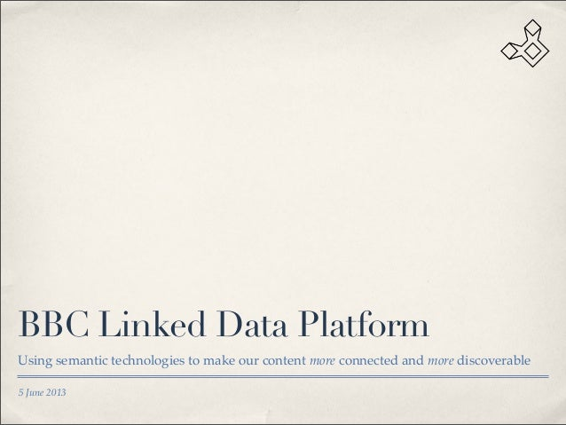 5 June 2013 BBC Linked Data Platform Using semantic technologies to make our content more connected and more discoverable