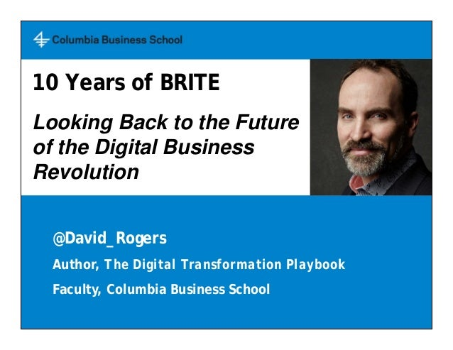 @David_Rogers Author, The Digital Transformation Playbook Faculty, Columbia Business School 10 Years of BRITE Looking Back...