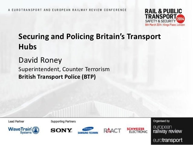 Securing and Policing Britain's Transport Hubs David Roney Superintendent, Counter Terrorism British Transport Police (BTP...