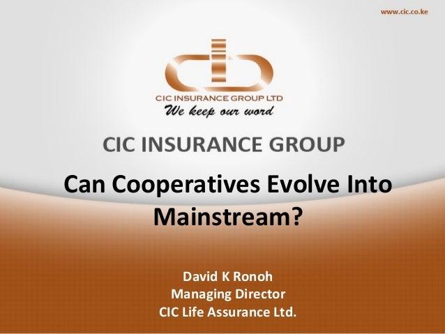 Can Cooperatives Evolve Into Mainstream? David K Ronoh Managing Director CIC Life Assurance Ltd.