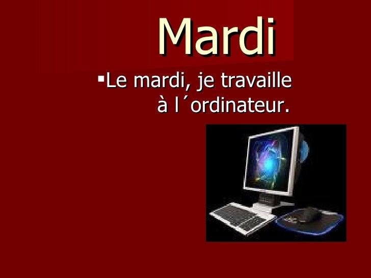 Mardi <ul><ul><ul><ul><ul><li>Le mardi, je travaille  à l´ordinateur.  </li></ul></ul></ul></ul></ul>