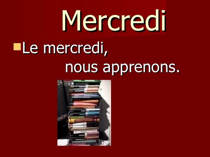 Mercredi <ul><li>Le mercredi,  nous apprenons. </li></ul>