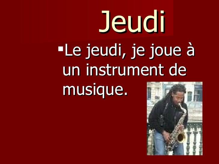 Jeudi <ul><ul><ul><ul><ul><li>Le jeudi, je joue à un instrument de musique.  </li></ul></ul></ul></ul></ul>