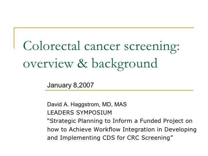 "Colorectal cancer screening: overview & background January 8,2007 David A. Haggstrom, MD, MAS LEADERS SYMPOSIUM "" Strategi..."
