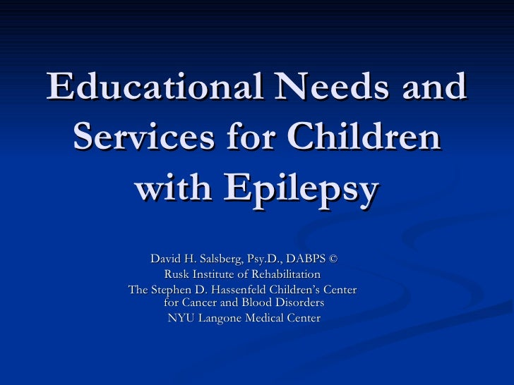 Educational Needs and Services for Children with Epilepsy David H. Salsberg, Psy.D., DABPS  © Rusk Institute of Rehabilita...
