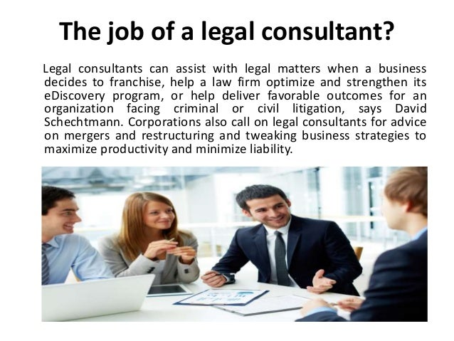 The job of a legal consultant? Legal consultants can assist with legal matters when a business decides to franchise, help ...