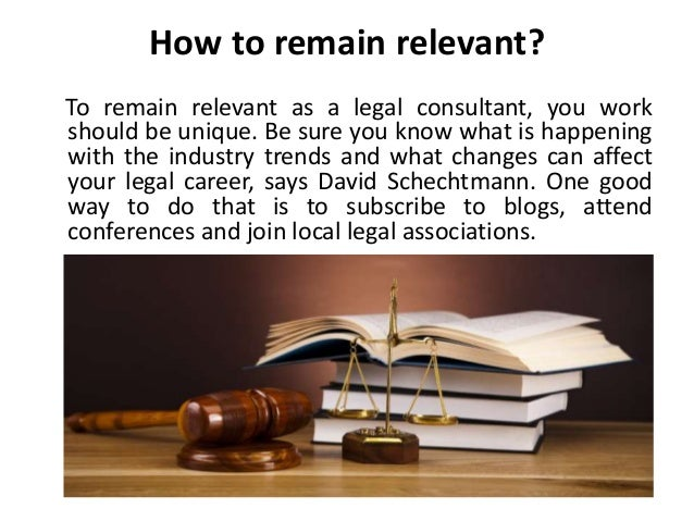 How to remain relevant? To remain relevant as a legal consultant, you work should be unique. Be sure you know what is happ...