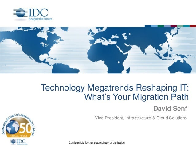 Confidential: Not for external use or attribution Technology Megatrends Reshaping IT: What's Your Migration Path David Sen...