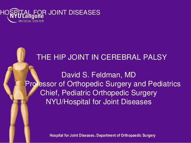 HOSPITAL FOR JOINT DISEASES  THE HIP JOINT IN CEREBRAL PALSY David S. Feldman, MD Professor of Orthopedic Surgery and Pedi...
