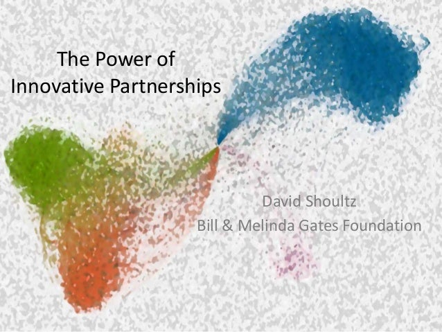 The Power of Innovative Partnerships David Shoultz Bill & Melinda Gates Foundation