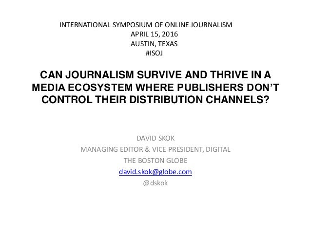 CAN JOURNALISM SURVIVE AND THRIVE IN A MEDIA ECOSYSTEM WHERE PUBLISHERS DON'T CONTROL THEIR DISTRIBUTION CHANNELS? DAVID S...