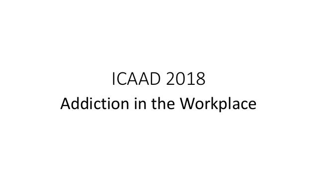 ICAAD 2018 Addiction in the Workplace