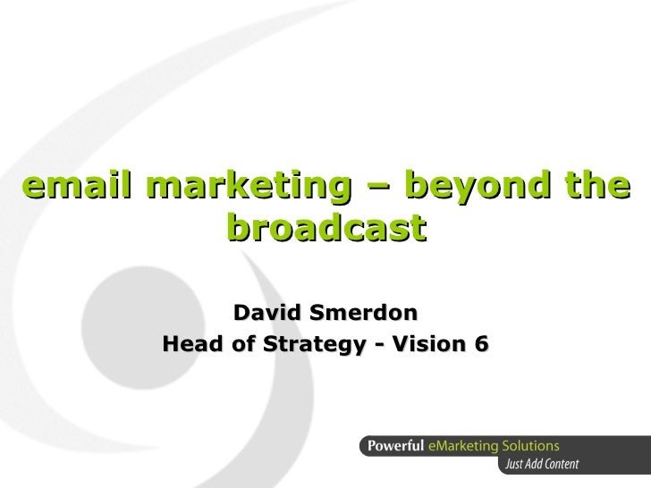 email marketing – beyond the broadcast David Smerdon Head of Strategy - Vision 6