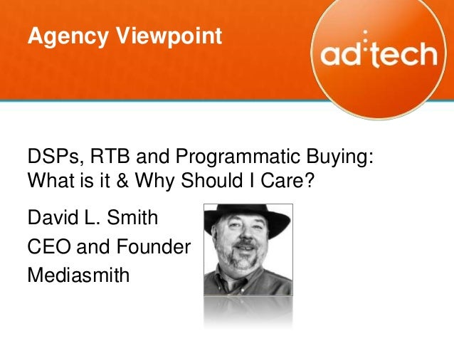 Agency ViewpointDSPs, RTB and Programmatic Buying:What is it & Why Should I Care?David L. SmithCEO and FounderMediasmith
