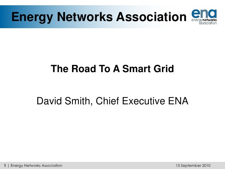 Energy Networks Association<br />The Road To A Smart Grid<br />David Smith, Chief Executive ENA<br />15 September 2010<br ...