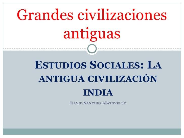 Grandes civilizaciones     antiguas  ESTUDIOS SOCIALES: LA   ANTIGUA CIVILIZACIÓN             INDIA        DAVID SÁNCHEZ M...