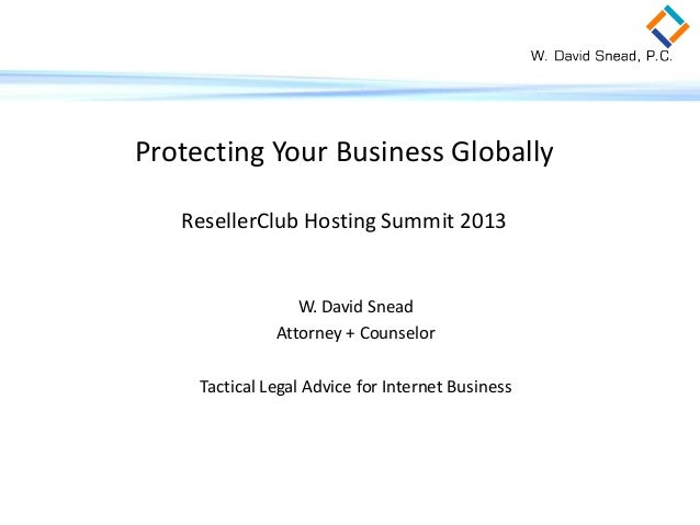 Protecting Your Business Globally ResellerClub Hosting Summit 2013  W. David Snead Attorney + Counselor Tactical Legal Adv...