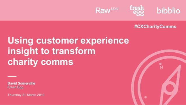 David Somerville Fresh Egg Thursday 21 March 2019 Using customer experience insight to transform charity comms #CXCharityC...