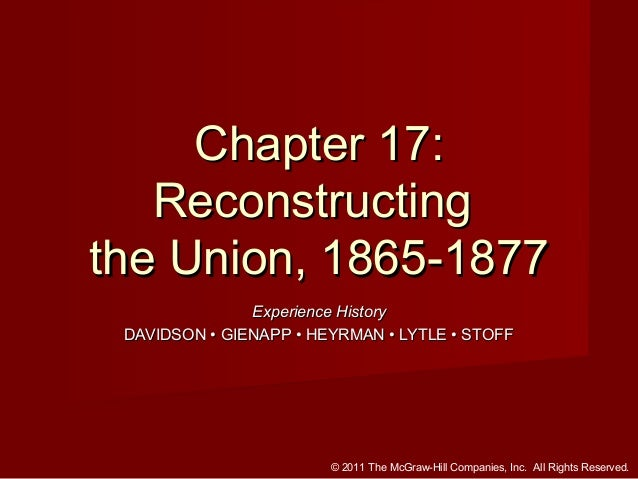 Chapter 17: Reconstructing the Union, 1865-1877 Experience History DAVIDSON • GIENAPP • HEYRMAN • LYTLE • STOFF  © 2011 Th...