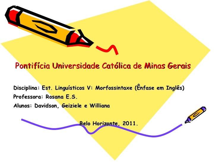 Pontifícia Universidade Católica de Minas Gerais Disciplina: Est. Linguísticos V: Morfossintaxe (Ênfase em Inglês) Profess...