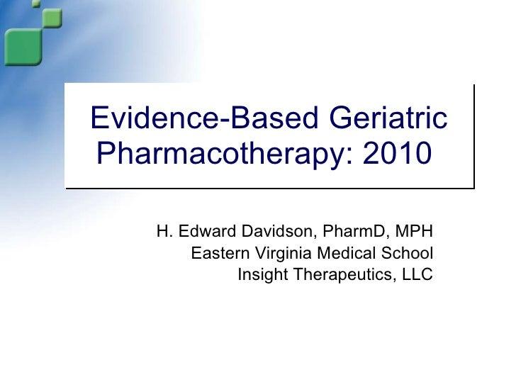 Evidence-Based Geriatric Pharmacotherapy: 2010  H. Edward Davidson, PharmD, MPH Eastern Virginia Medical School Insight Th...