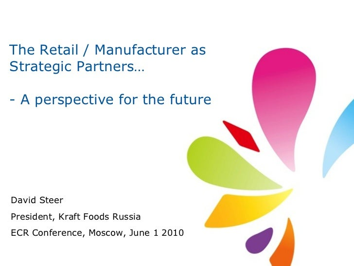 The Retail / Manufacturer as Strategic Partners… - A perspective for the future David Steer President, Kraft Foods Russia ...
