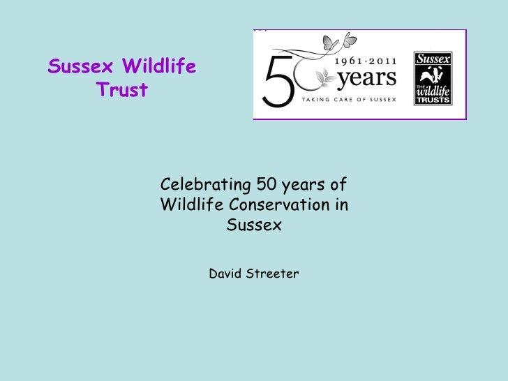 Sussex Wildlife Trust Celebrating 50 years of Wildlife Conservation in Sussex David Streeter