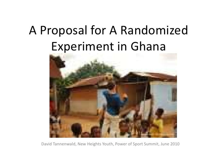 A Proposal for A Randomized Experiment in Ghana<br />David Tannenwald, New Heights Youth, Power of Sport Summit, June 2010...