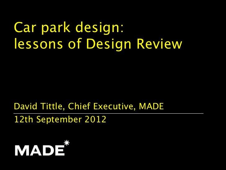 Car park design:lessons of Design ReviewDavid Tittle, Chief Executive, MADE12th September 2012